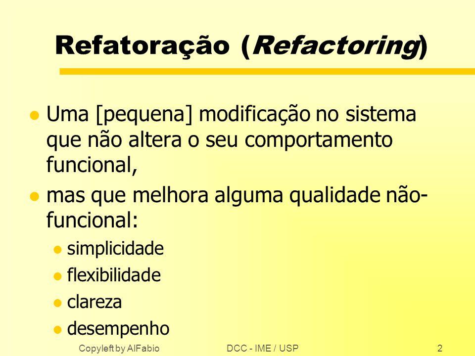 DCC - IME / USP Copyleft by AlFabio2 Refatoração (Refactoring) l Uma [pequena] modificação no sistema que não altera o seu comportamento funcional, l