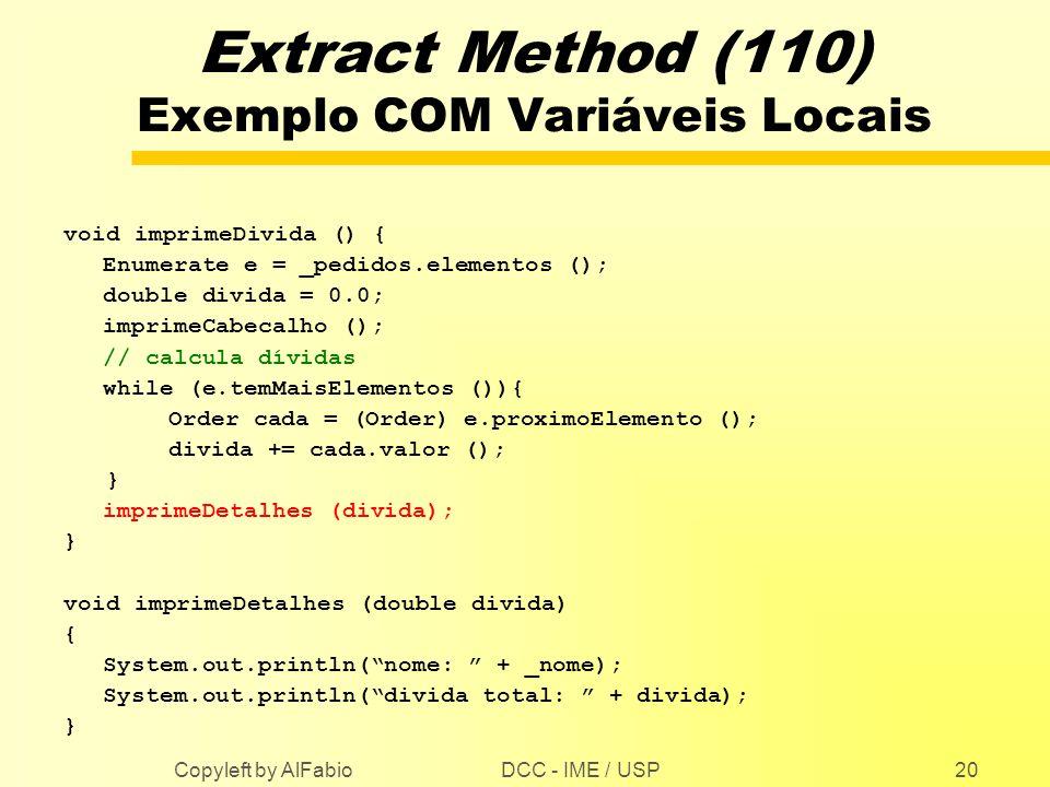 DCC - IME / USP Copyleft by AlFabio20 Extract Method (110) Exemplo COM Variáveis Locais void imprimeDivida () { Enumerate e = _pedidos.elementos (); d