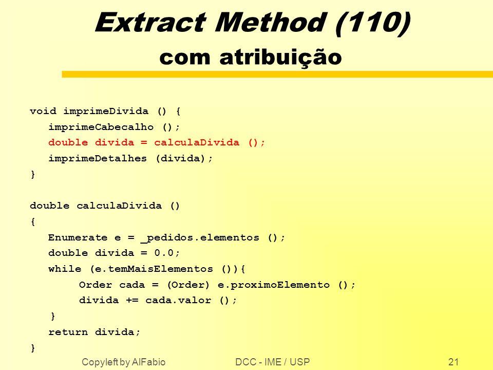 DCC - IME / USP Copyleft by AlFabio21 Extract Method (110) com atribuição void imprimeDivida () { imprimeCabecalho (); double divida = calculaDivida (