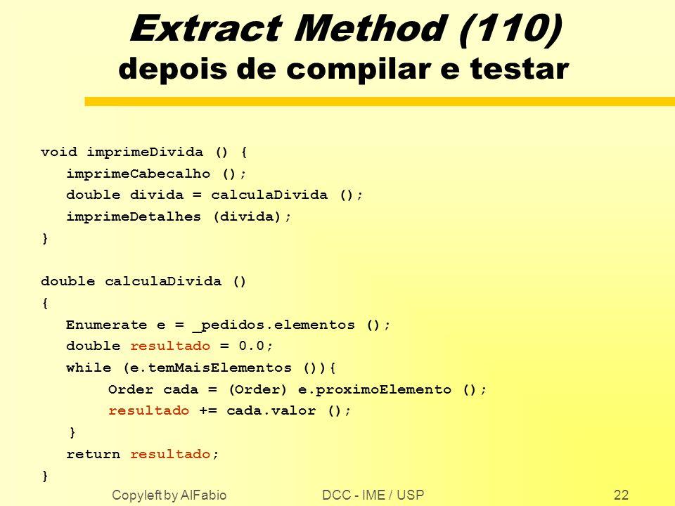 DCC - IME / USP Copyleft by AlFabio22 Extract Method (110) depois de compilar e testar void imprimeDivida () { imprimeCabecalho (); double divida = ca