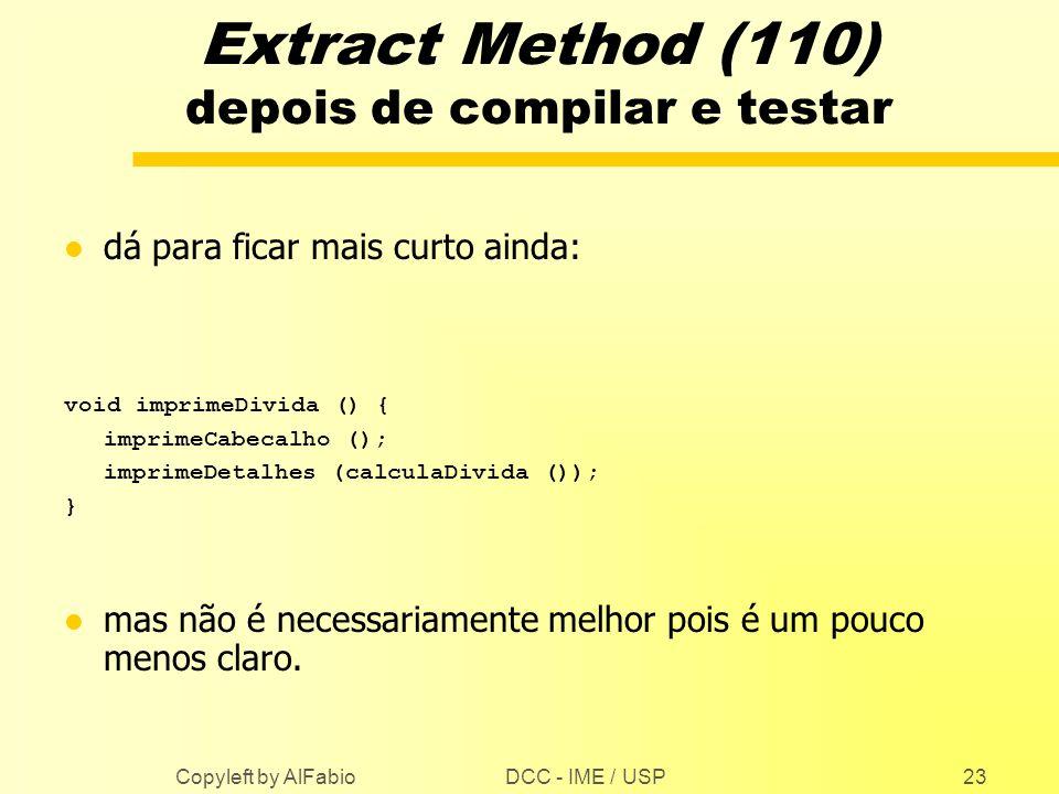 DCC - IME / USP Copyleft by AlFabio23 Extract Method (110) depois de compilar e testar l dá para ficar mais curto ainda: void imprimeDivida () { impri