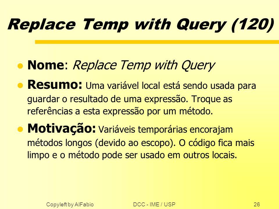 DCC - IME / USP Copyleft by AlFabio26 Replace Temp with Query (120) l Nome: Replace Temp with Query l Resumo: Uma variável local está sendo usada para