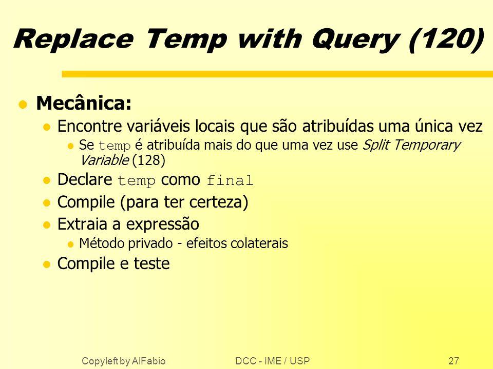 DCC - IME / USP Copyleft by AlFabio27 Replace Temp with Query (120) l Mecânica: l Encontre variáveis locais que são atribuídas uma única vez Se temp é