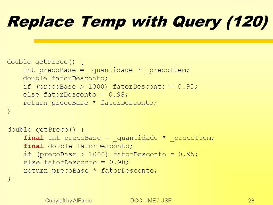 DCC - IME / USP Copyleft by AlFabio28 Replace Temp with Query (120) double getPreco() { int precoBase = _quantidade * _precoItem; double fatorDesconto