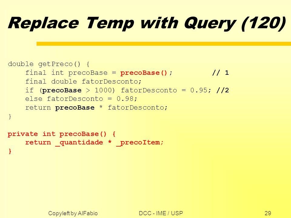 DCC - IME / USP Copyleft by AlFabio29 Replace Temp with Query (120) double getPreco() { final int precoBase = precoBase(); // 1 final double fatorDesc