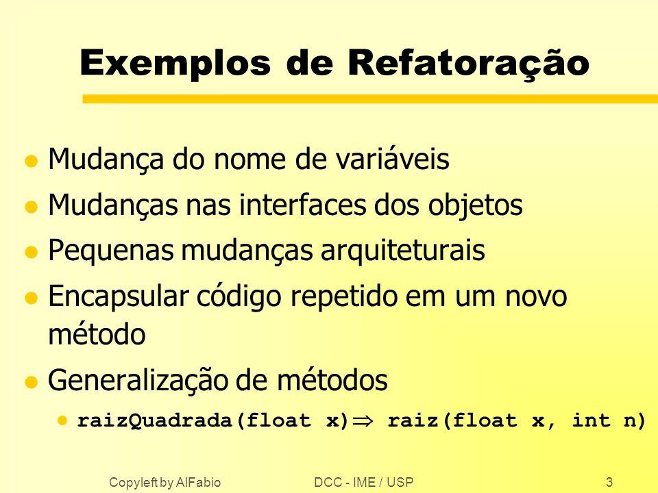DCC - IME / USP Copyleft by AlFabio3 Exemplos de Refatoração l Mudança do nome de variáveis l Mudanças nas interfaces dos objetos l Pequenas mudanças