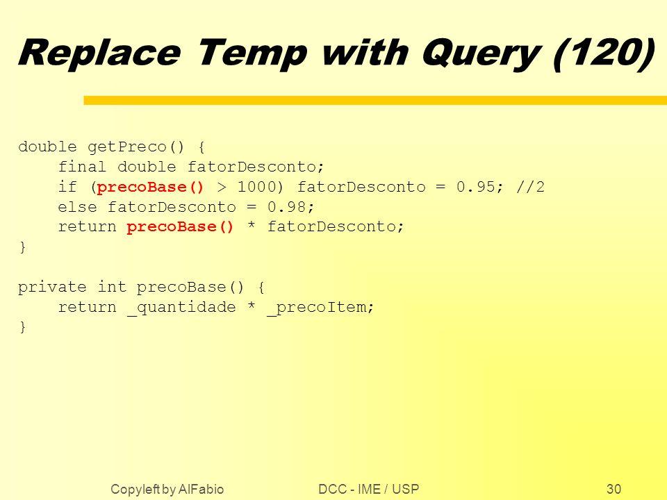 DCC - IME / USP Copyleft by AlFabio30 Replace Temp with Query (120) double getPreco() { final double fatorDesconto; if (precoBase() > 1000) fatorDesco