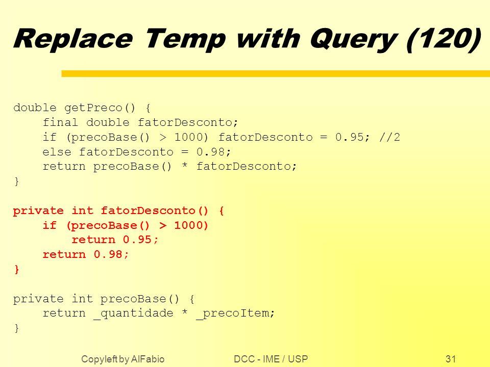 DCC - IME / USP Copyleft by AlFabio31 Replace Temp with Query (120) double getPreco() { final double fatorDesconto; if (precoBase() > 1000) fatorDesco