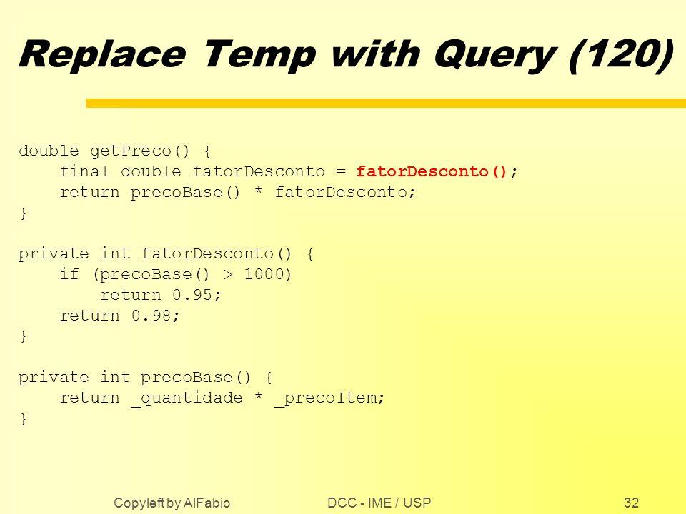 DCC - IME / USP Copyleft by AlFabio32 Replace Temp with Query (120) double getPreco() { final double fatorDesconto = fatorDesconto(); return precoBase