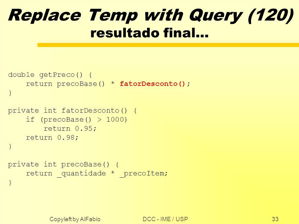 DCC - IME / USP Copyleft by AlFabio33 Replace Temp with Query (120) resultado final… double getPreco() { return precoBase() * fatorDesconto(); } priva