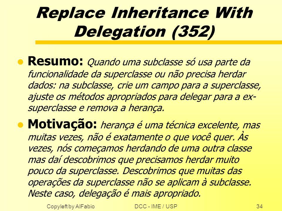 DCC - IME / USP Copyleft by AlFabio34 Replace Inheritance With Delegation (352) l Resumo: Quando uma subclasse só usa parte da funcionalidade da super