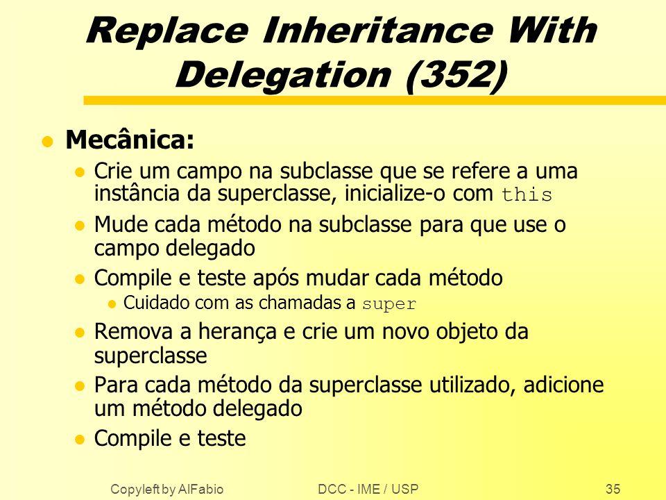 DCC - IME / USP Copyleft by AlFabio35 Replace Inheritance With Delegation (352) l Mecânica: Crie um campo na subclasse que se refere a uma instância d