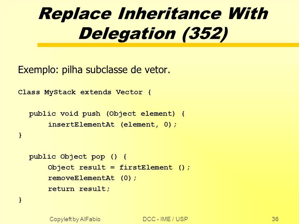 DCC - IME / USP Copyleft by AlFabio36 Replace Inheritance With Delegation (352) Exemplo: pilha subclasse de vetor. Class MyStack extends Vector { publ