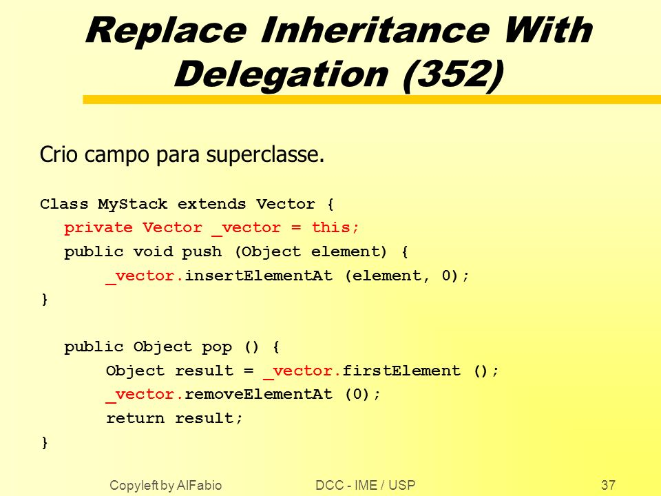 DCC - IME / USP Copyleft by AlFabio37 Replace Inheritance With Delegation (352) Crio campo para superclasse. Class MyStack extends Vector { private Ve
