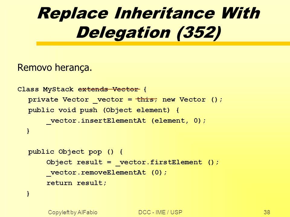 DCC - IME / USP Copyleft by AlFabio38 Replace Inheritance With Delegation (352) Removo herança. Class MyStack extends Vector { private Vector _vector