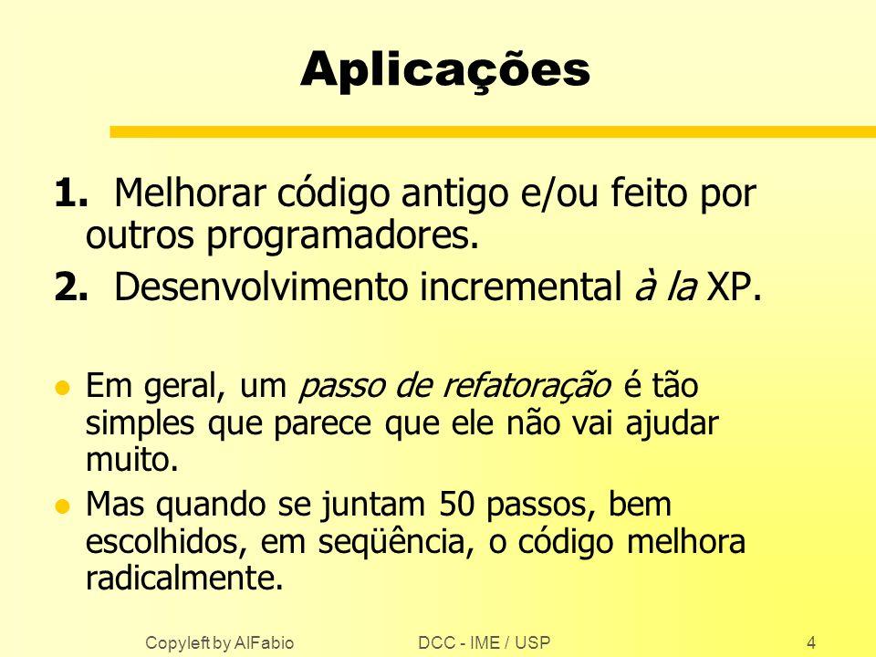 DCC - IME / USP Copyleft by AlFabio4 Aplicações 1. Melhorar código antigo e/ou feito por outros programadores. 2. Desenvolvimento incremental à la XP.