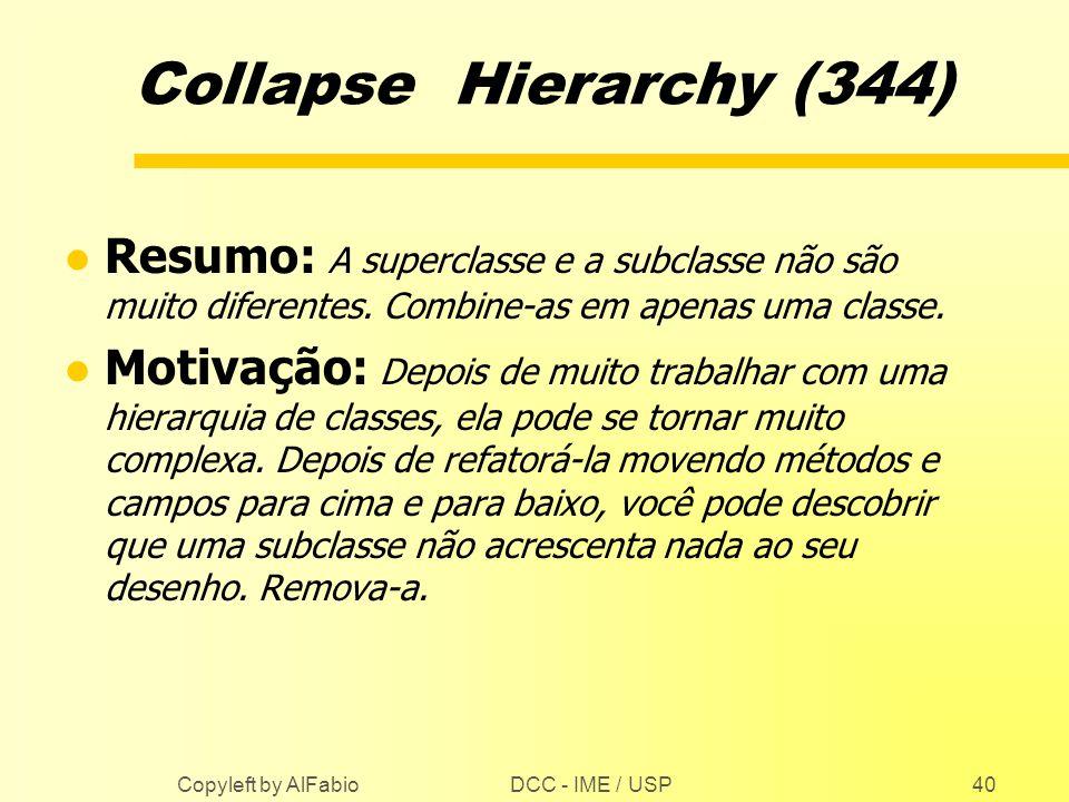 DCC - IME / USP Copyleft by AlFabio40 Collapse Hierarchy (344) l Resumo: A superclasse e a subclasse não são muito diferentes. Combine-as em apenas um