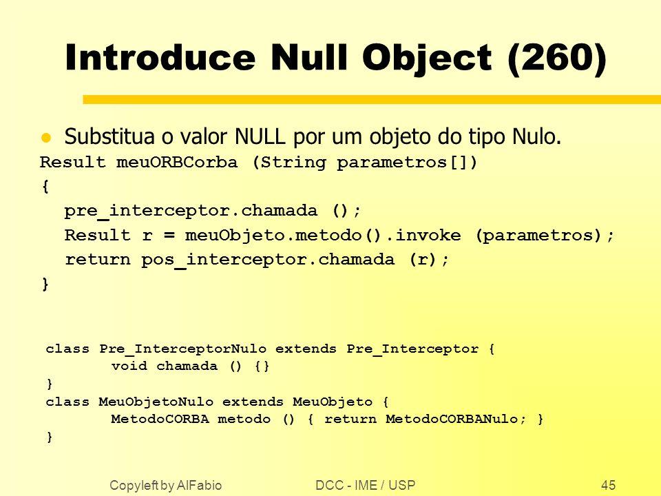 DCC - IME / USP Copyleft by AlFabio45 Introduce Null Object (260) l Substitua o valor NULL por um objeto do tipo Nulo. Result meuORBCorba (String para