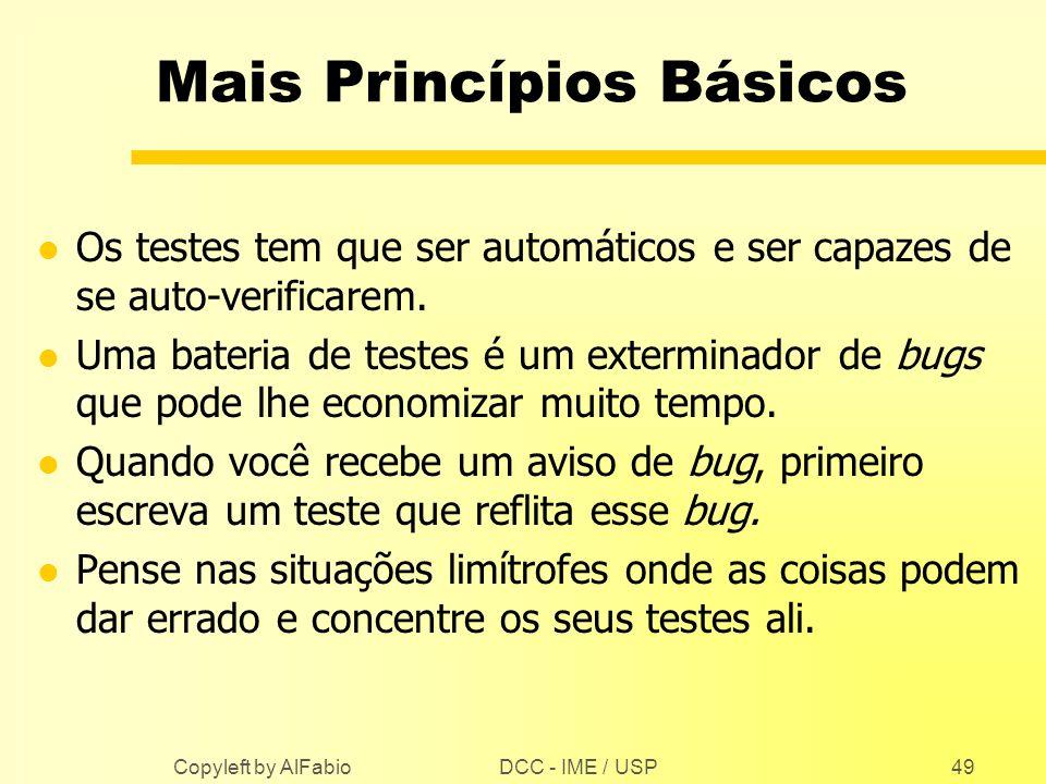 DCC - IME / USP Copyleft by AlFabio49 Mais Princípios Básicos l Os testes tem que ser automáticos e ser capazes de se auto-verificarem. l Uma bateria