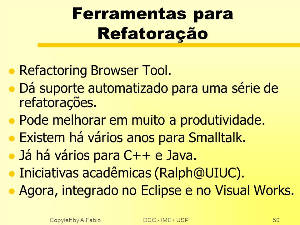 DCC - IME / USP Copyleft by AlFabio50 Ferramentas para Refatoração l Refactoring Browser Tool. l Dá suporte automatizado para uma série de refatoraçõe