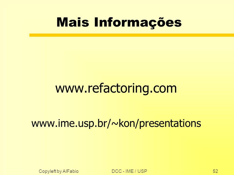 DCC - IME / USP Copyleft by AlFabio52 Mais Informações www.refactoring.com www.ime.usp.br/~kon/presentations