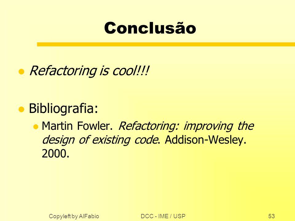 DCC - IME / USP Copyleft by AlFabio53 Conclusão l Refactoring is cool!!! l Bibliografia: l Martin Fowler. Refactoring: improving the design of existin