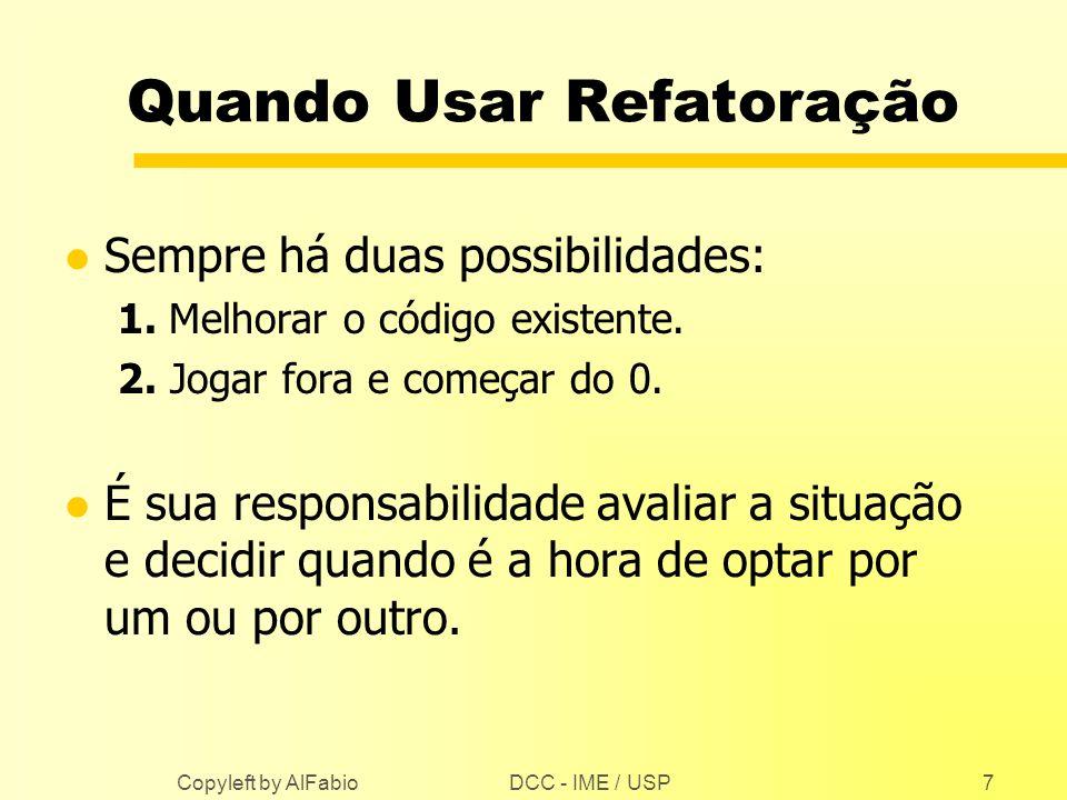 DCC - IME / USP Copyleft by AlFabio7 Quando Usar Refatoração l Sempre há duas possibilidades: 1. Melhorar o código existente. 2. Jogar fora e começar