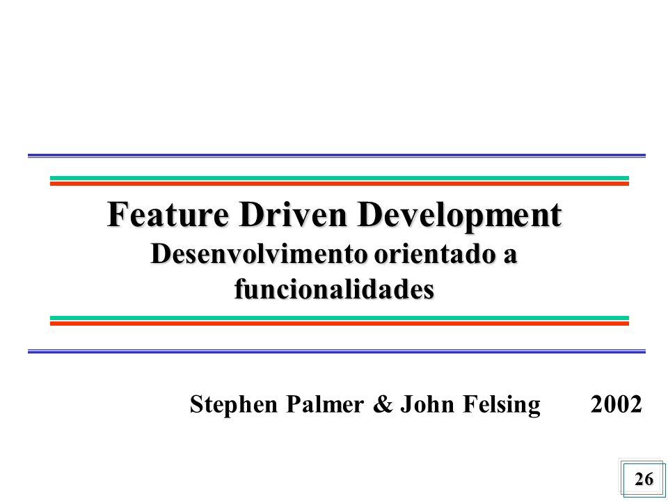 26 Feature Driven Development Desenvolvimento orientado a funcionalidades Stephen Palmer & John Felsing2002