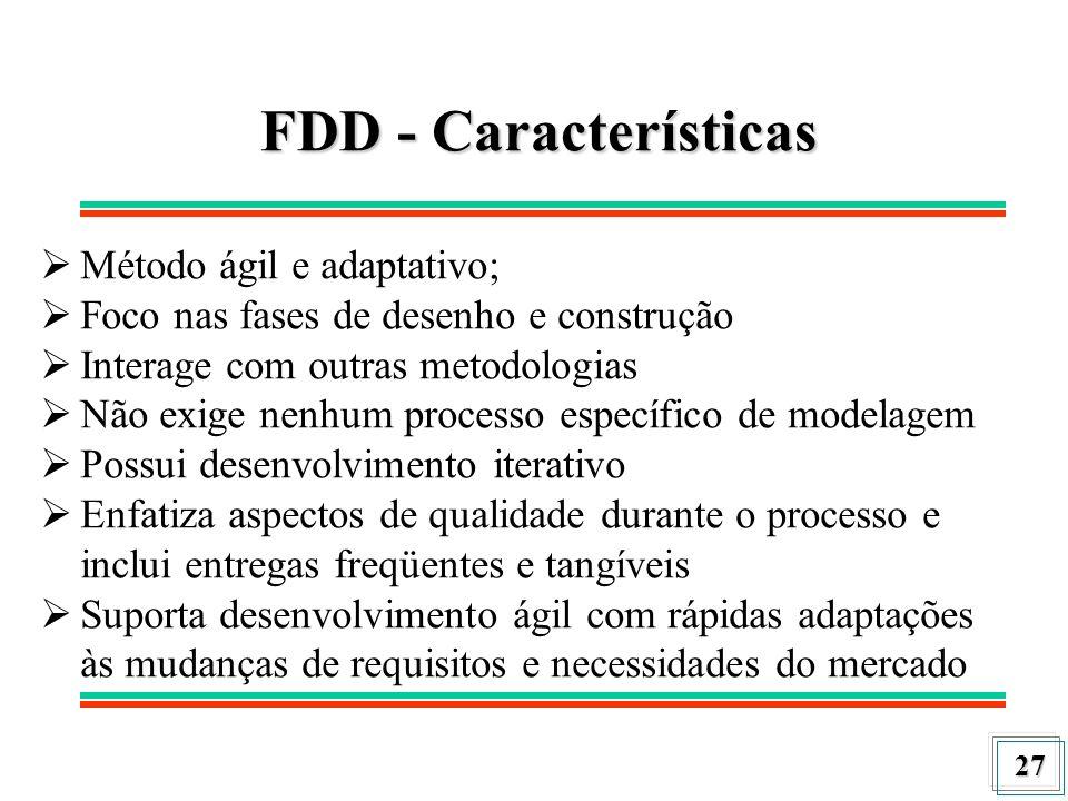 27 FDD - Características Método ágil e adaptativo; Foco nas fases de desenho e construção Interage com outras metodologias Não exige nenhum processo e