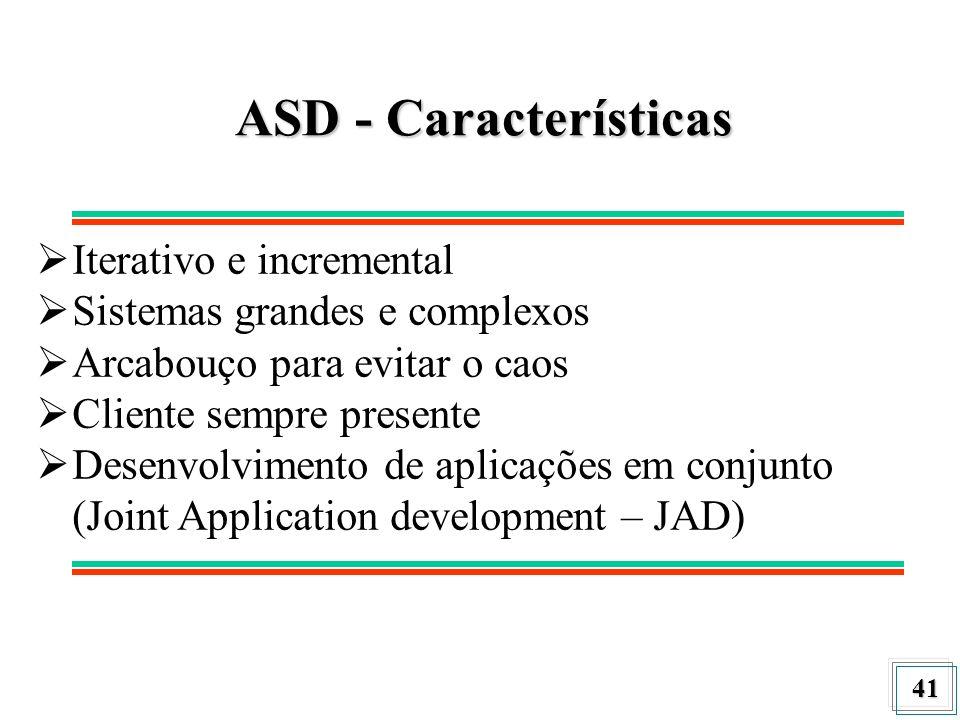 41 ASD - Características Iterativo e incremental Sistemas grandes e complexos Arcabouço para evitar o caos Cliente sempre presente Desenvolvimento de