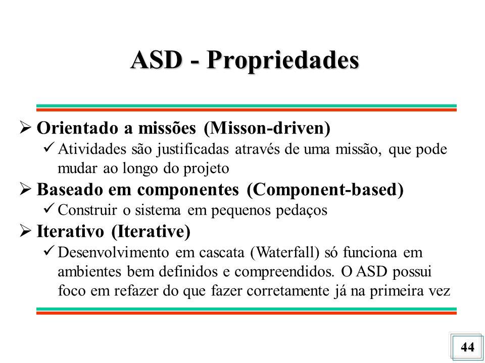 44 ASD - Propriedades Orientado a missões (Misson-driven) Atividades são justificadas através de uma missão, que pode mudar ao longo do projeto Basead