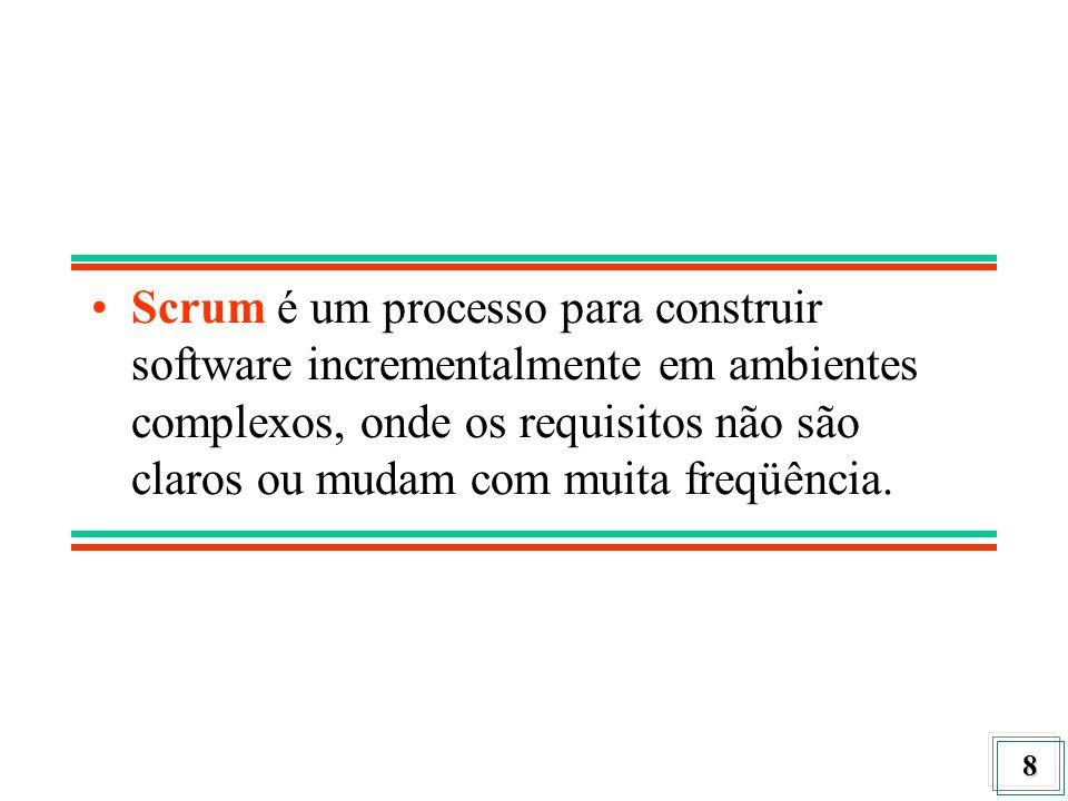 8 Scrum é um processo para construir software incrementalmente em ambientes complexos, onde os requisitos não são claros ou mudam com muita freqüência