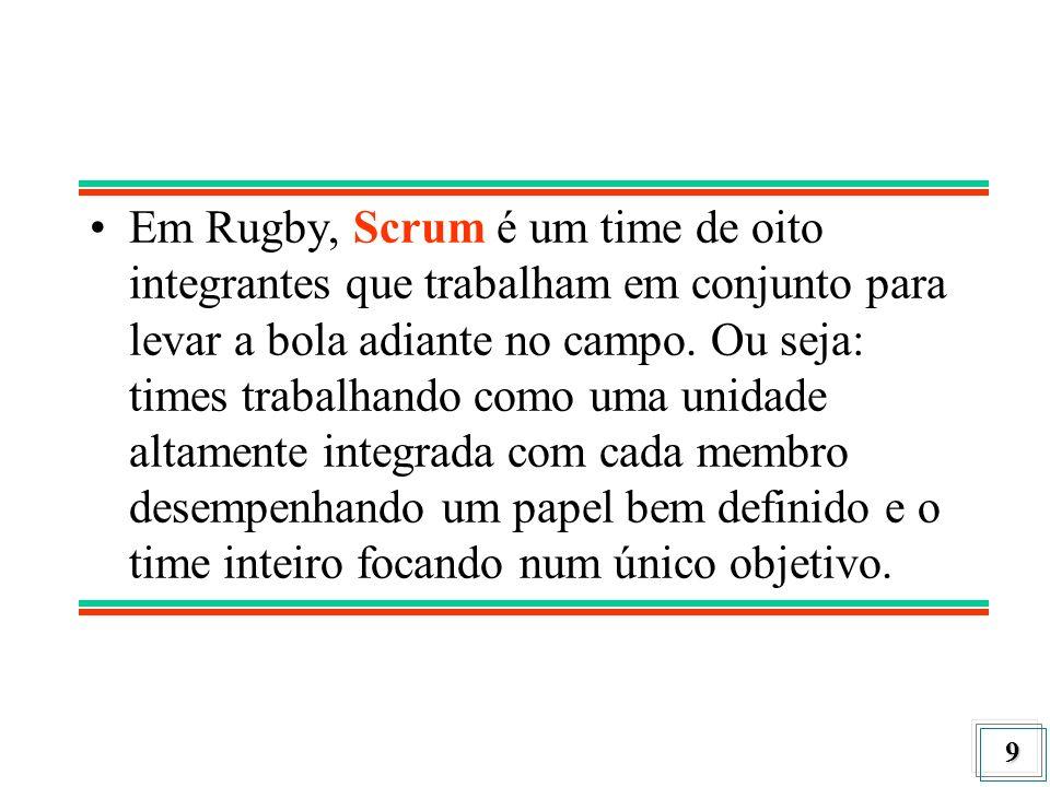 9 Em Rugby, Scrum é um time de oito integrantes que trabalham em conjunto para levar a bola adiante no campo. Ou seja: times trabalhando como uma unid