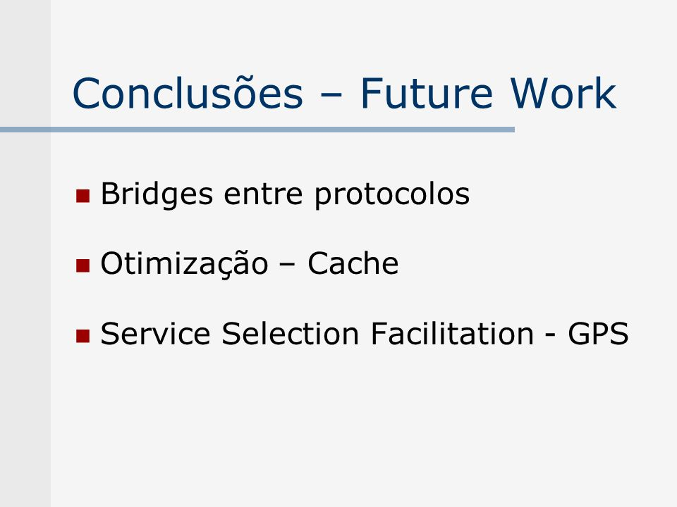 Conclusões – Future Work Bridges entre protocolos Otimização – Cache Service Selection Facilitation - GPS