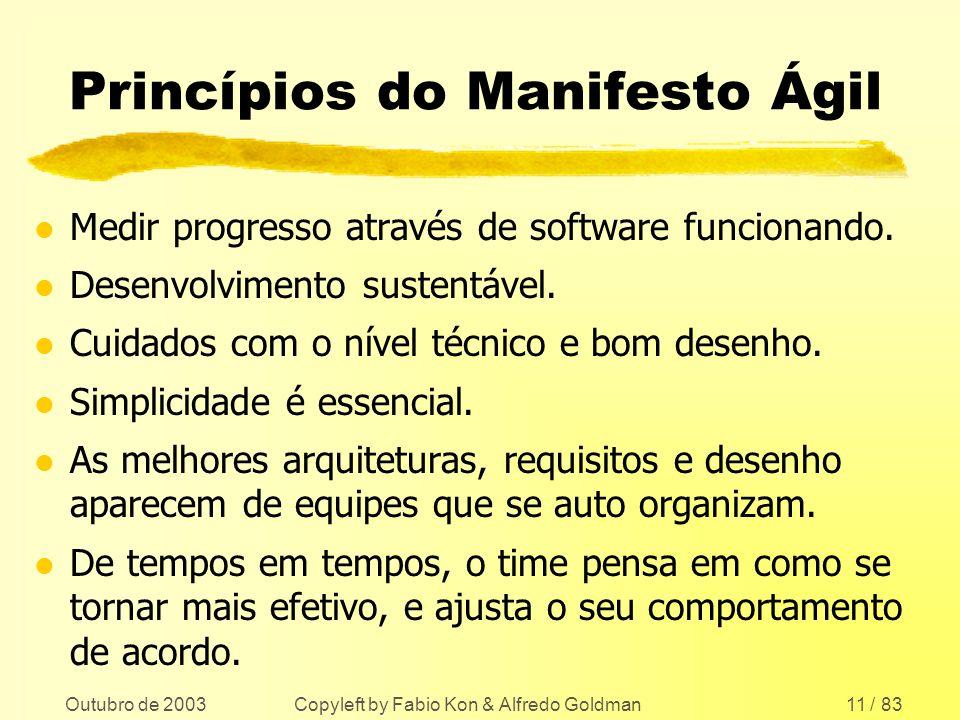 Outubro de 2003 Copyleft by Fabio Kon & Alfredo Goldman11 / 83 Princípios do Manifesto Ágil l Medir progresso através de software funcionando. l Desen