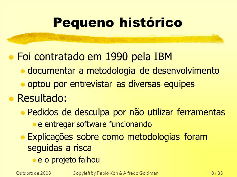 Outubro de 2003 Copyleft by Fabio Kon & Alfredo Goldman18 / 83 Pequeno histórico l Foi contratado em 1990 pela IBM l documentar a metodologia de desen