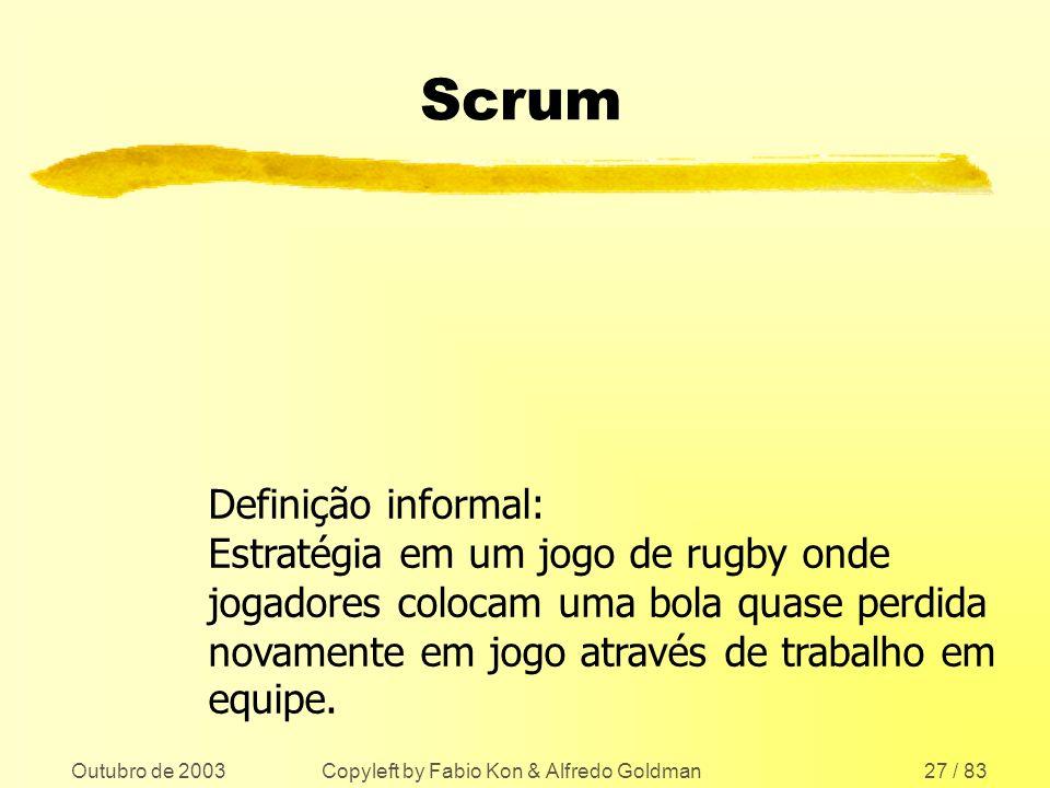 Outubro de 2003 Copyleft by Fabio Kon & Alfredo Goldman27 / 83 Scrum Definição informal: Estratégia em um jogo de rugby onde jogadores colocam uma bol