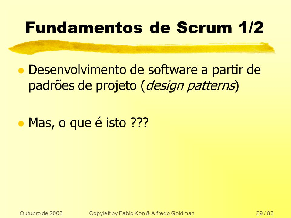 Outubro de 2003 Copyleft by Fabio Kon & Alfredo Goldman29 / 83 Fundamentos de Scrum 1/2 l Desenvolvimento de software a partir de padrões de projeto (