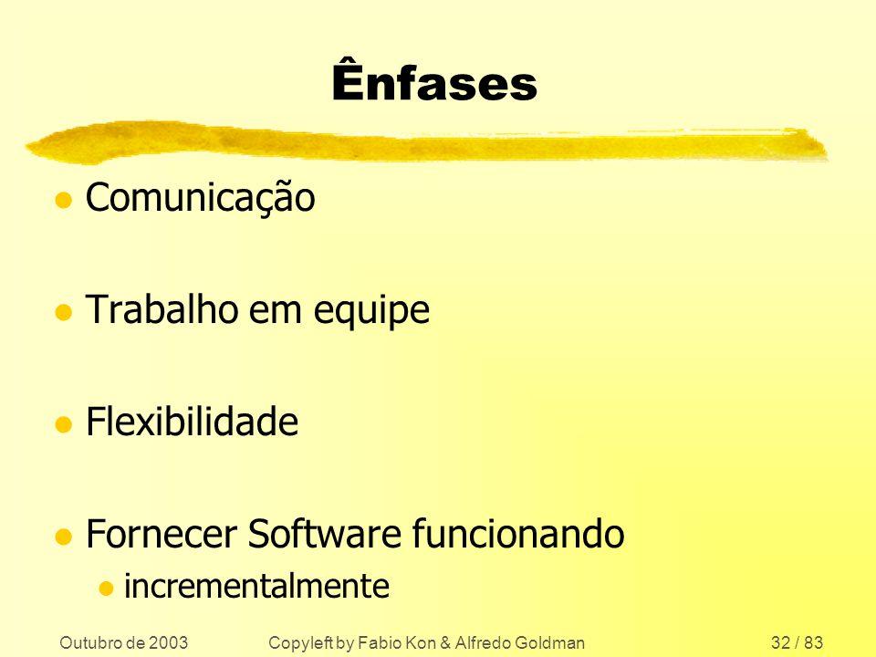 Outubro de 2003 Copyleft by Fabio Kon & Alfredo Goldman32 / 83 Ênfases l Comunicação l Trabalho em equipe l Flexibilidade l Fornecer Software funciona