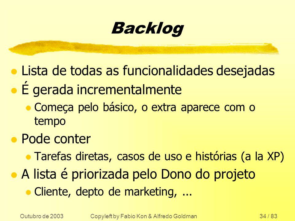 Outubro de 2003 Copyleft by Fabio Kon & Alfredo Goldman34 / 83 Backlog l Lista de todas as funcionalidades desejadas l É gerada incrementalmente l Com