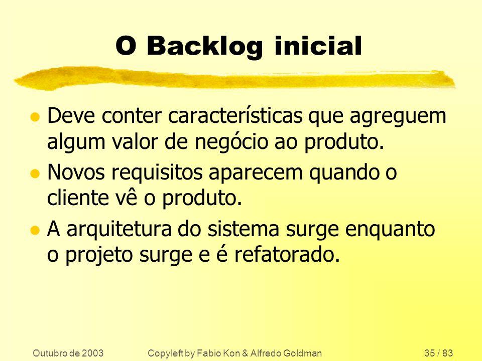 Outubro de 2003 Copyleft by Fabio Kon & Alfredo Goldman35 / 83 O Backlog inicial l Deve conter características que agreguem algum valor de negócio ao
