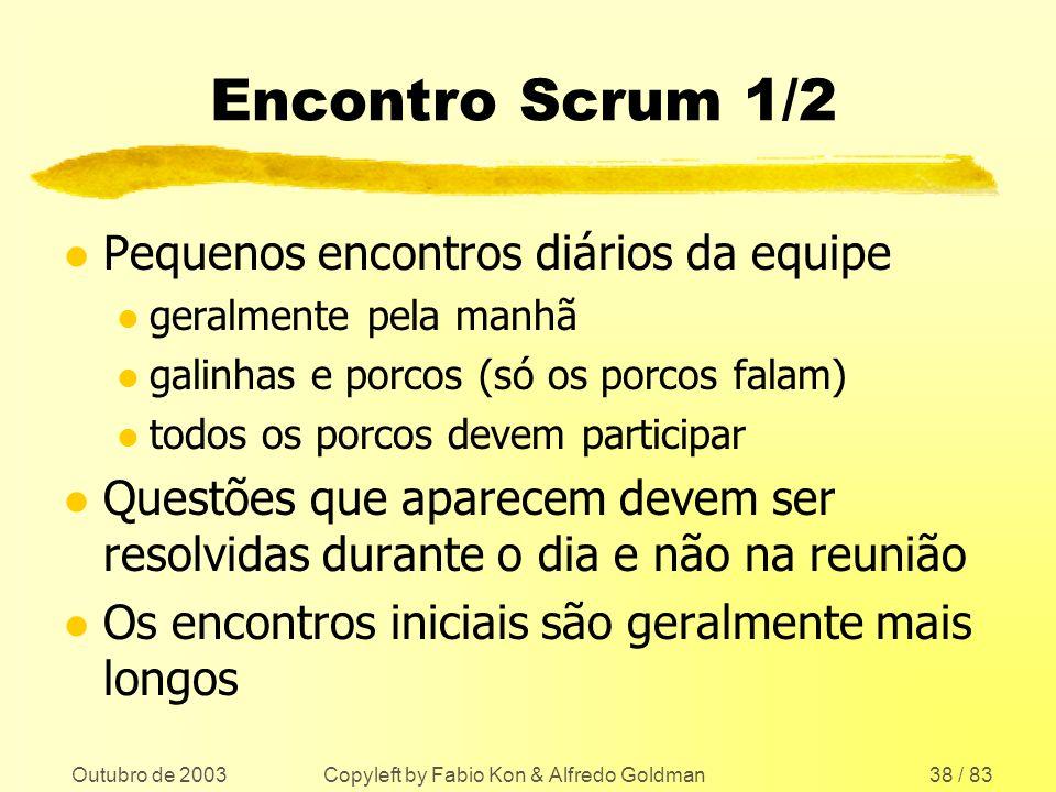 Outubro de 2003 Copyleft by Fabio Kon & Alfredo Goldman38 / 83 Encontro Scrum 1/2 l Pequenos encontros diários da equipe l geralmente pela manhã l gal