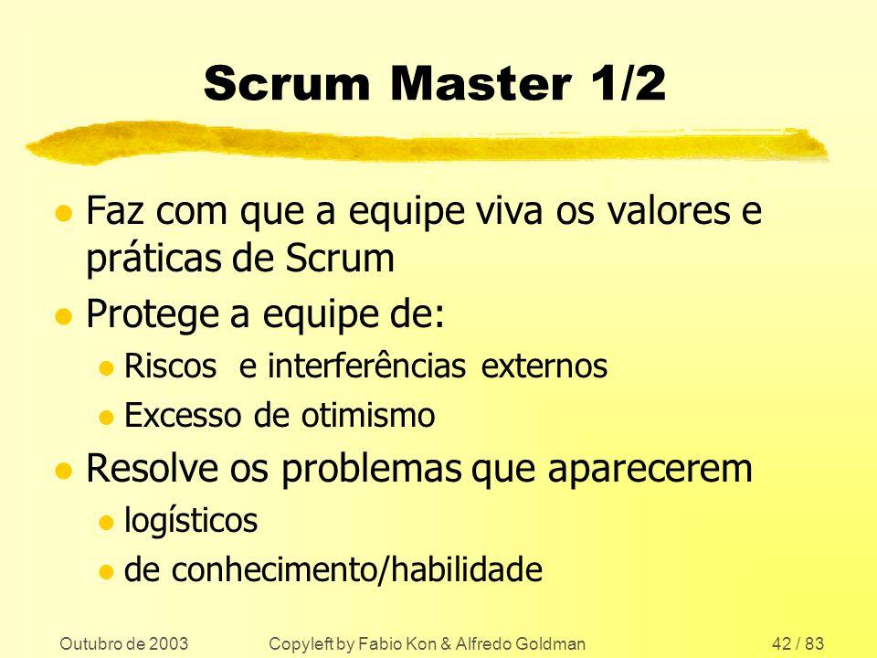 Outubro de 2003 Copyleft by Fabio Kon & Alfredo Goldman42 / 83 Scrum Master 1/2 l Faz com que a equipe viva os valores e práticas de Scrum l Protege a