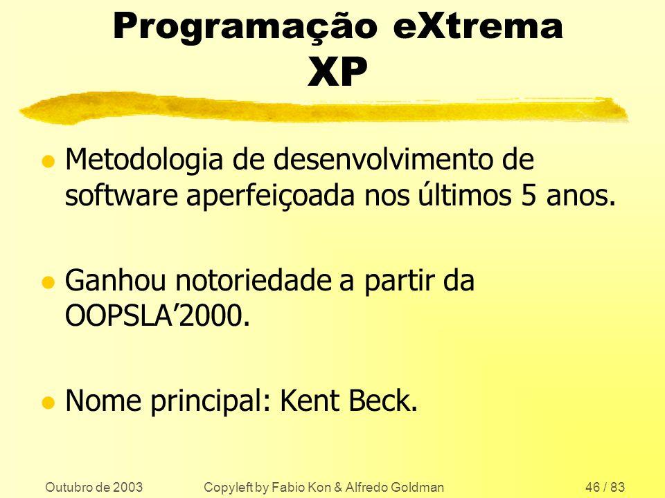 Outubro de 2003 Copyleft by Fabio Kon & Alfredo Goldman46 / 83 Programação eXtrema XP l Metodologia de desenvolvimento de software aperfeiçoada nos úl