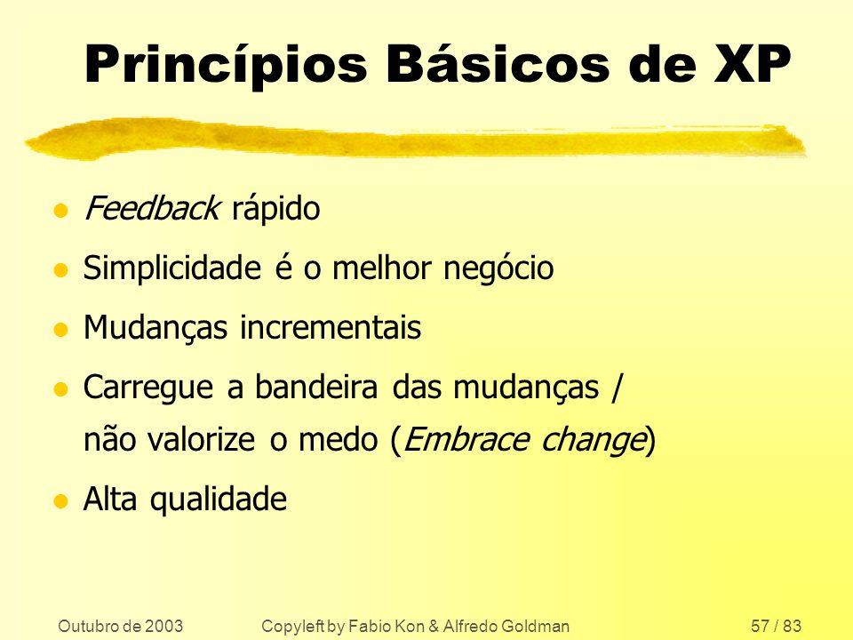 Outubro de 2003 Copyleft by Fabio Kon & Alfredo Goldman57 / 83 Princípios Básicos de XP l Feedback rápido l Simplicidade é o melhor negócio l Mudanças