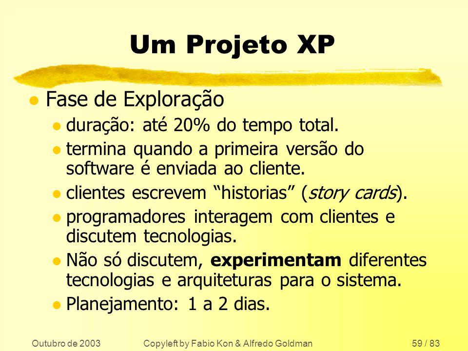 Outubro de 2003 Copyleft by Fabio Kon & Alfredo Goldman59 / 83 Um Projeto XP l Fase de Exploração l duração: até 20% do tempo total. l termina quando