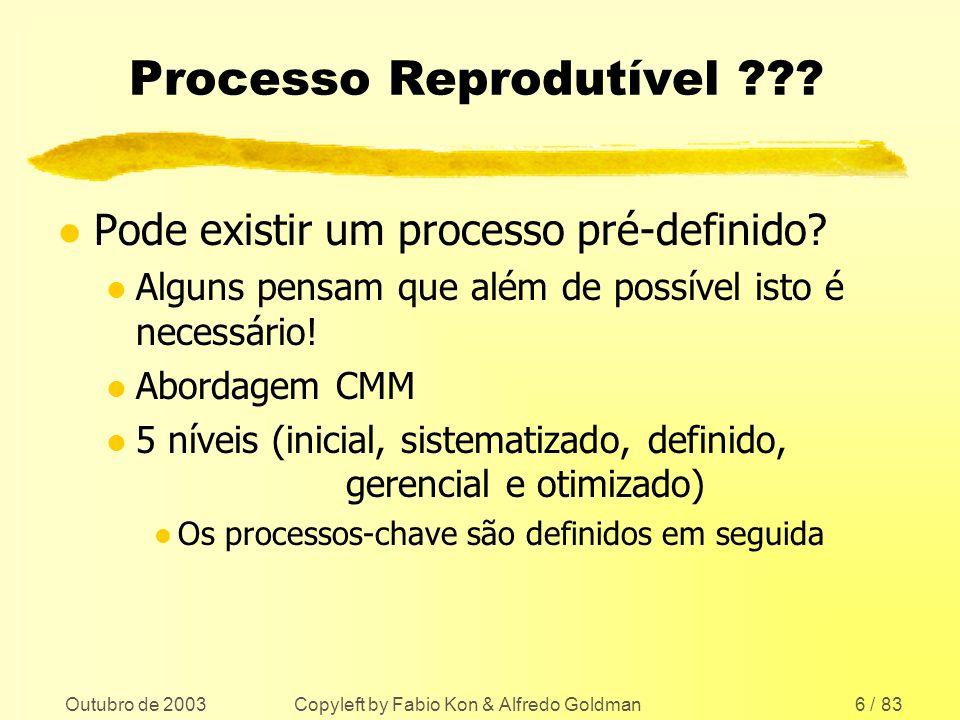 Outubro de 2003 Copyleft by Fabio Kon & Alfredo Goldman6 / 83 Processo Reprodutível ??? l Pode existir um processo pré-definido? l Alguns pensam que a