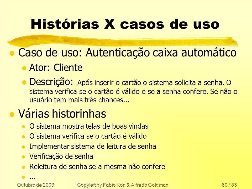 Outubro de 2003 Copyleft by Fabio Kon & Alfredo Goldman60 / 83 Histórias X casos de uso l Caso de uso: Autenticação caixa automático l Ator: Cliente l