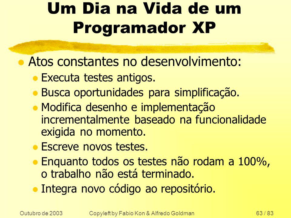 Outubro de 2003 Copyleft by Fabio Kon & Alfredo Goldman63 / 83 Um Dia na Vida de um Programador XP l Atos constantes no desenvolvimento: l Executa tes