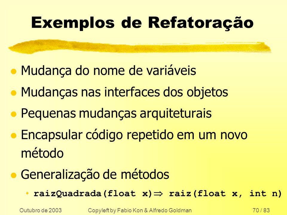 Outubro de 2003 Copyleft by Fabio Kon & Alfredo Goldman70 / 83 Exemplos de Refatoração l Mudança do nome de variáveis l Mudanças nas interfaces dos ob